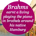 Brahms earnt a living playing the piano in brothel